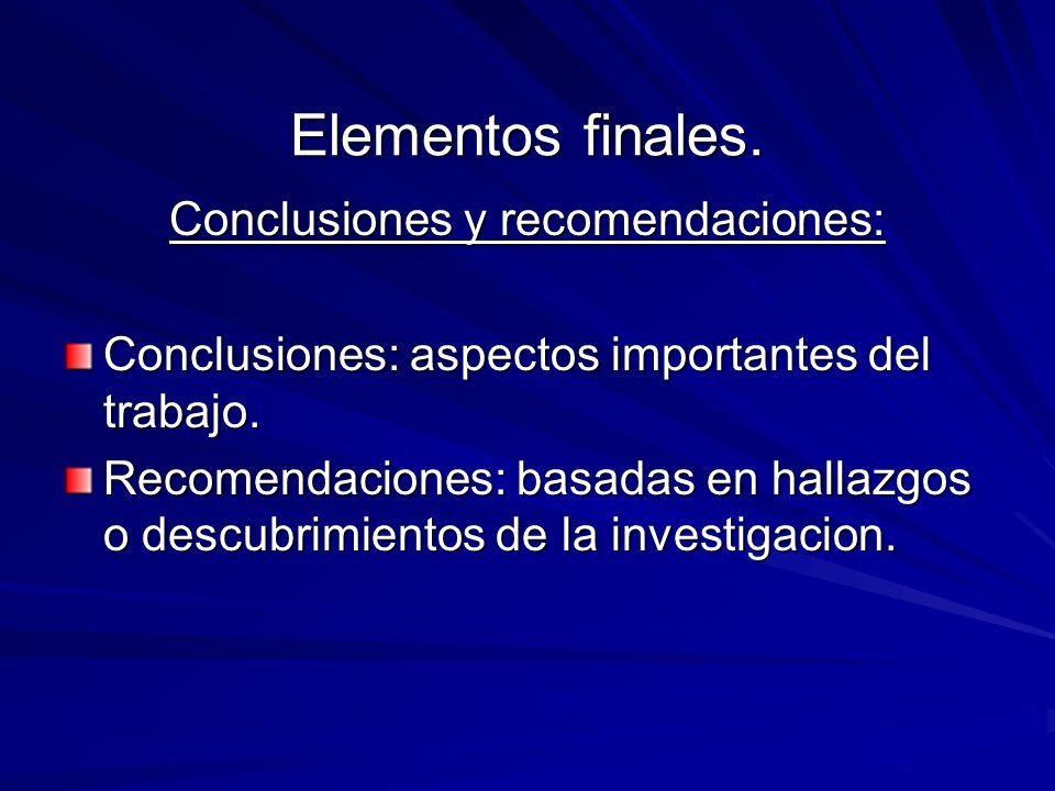 Elementos finales. Conclusiones y recomendaciones: Conclusiones: aspectos importantes del trabajo. Recomendaciones: basadas en hallazgos o descubrimie