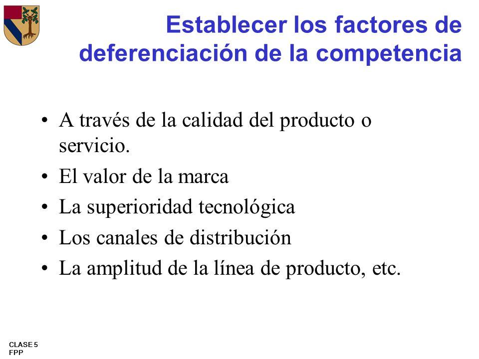 CLASE 5 FPP Establecer los factores de deferenciación de la competencia A través de la calidad del producto o servicio. El valor de la marca La superi