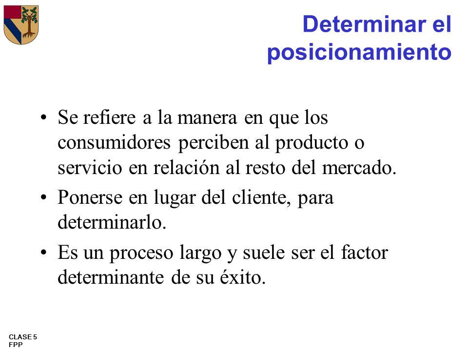 CLASE 5 FPP Determinar el posicionamiento Se refiere a la manera en que los consumidores perciben al producto o servicio en relación al resto del merc