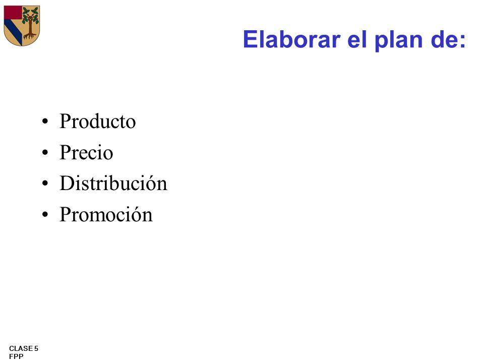 CLASE 5 FPP Elaborar el plan de: Producto Precio Distribución Promoción