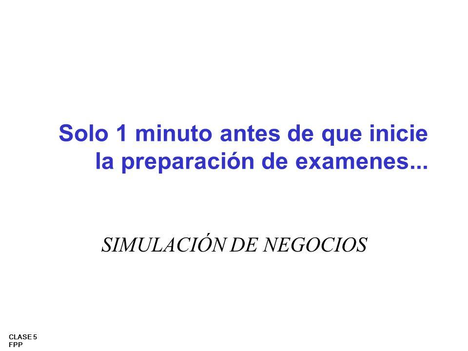 CLASE 5 FPP Solo 1 minuto antes de que inicie la preparación de examenes... SIMULACIÓN DE NEGOCIOS