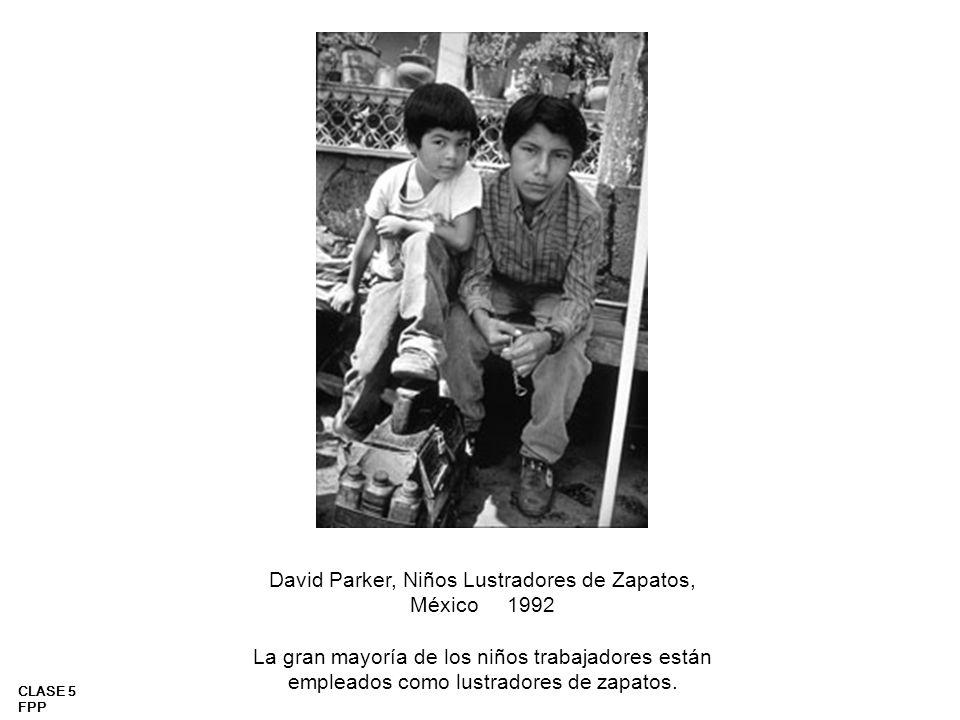 CLASE 5 FPP David Parker, Niños Lustradores de Zapatos, México 1992 La gran mayoría de los niños trabajadores están empleados como lustradores de zapa