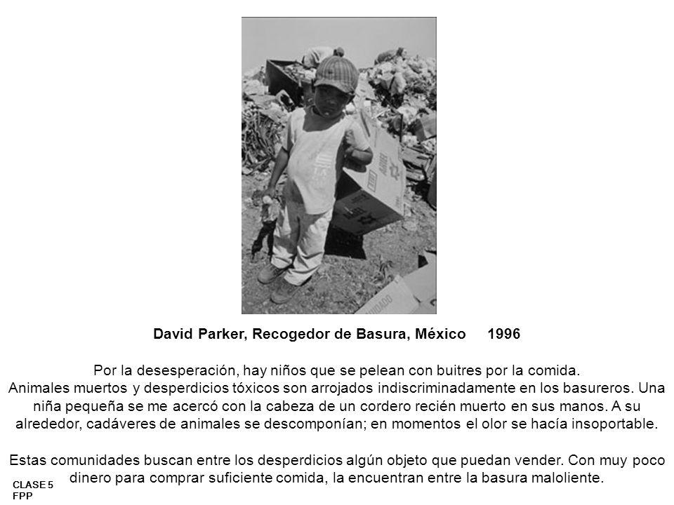 CLASE 5 FPP David Parker, Recogedor de Basura, México 1996 Por la desesperación, hay niños que se pelean con buitres por la comida. Animales muertos y