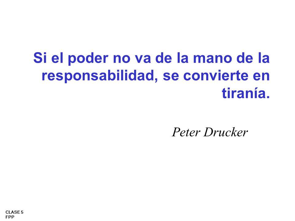 CLASE 5 FPP Si el poder no va de la mano de la responsabilidad, se convierte en tiranía. Peter Drucker