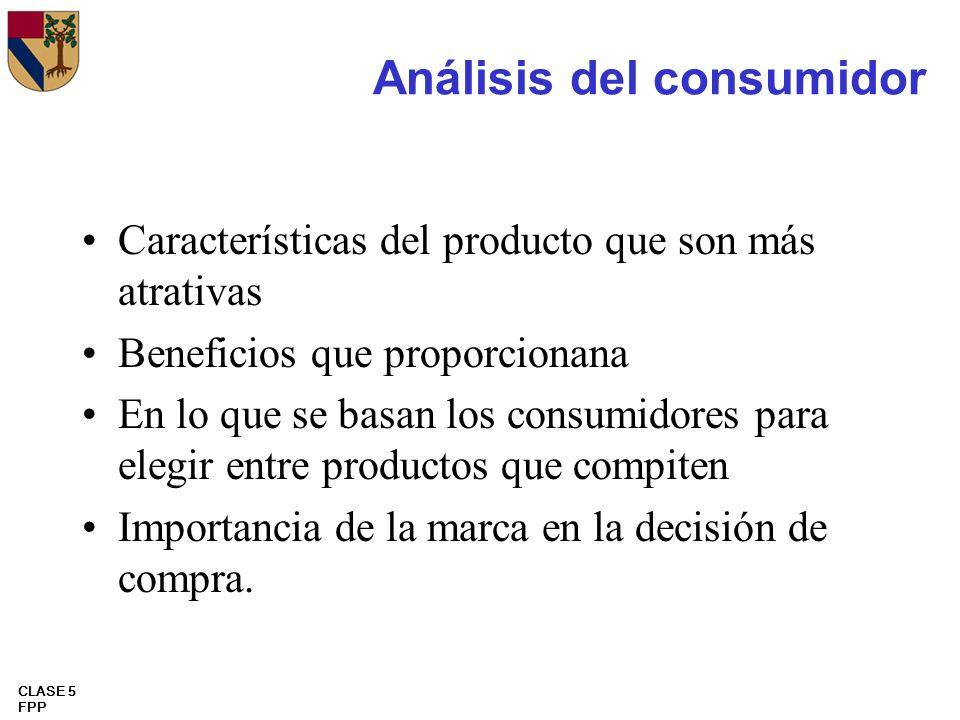 CLASE 5 FPP Análisis del consumidor Características del producto que son más atrativas Beneficios que proporcionana En lo que se basan los consumidore