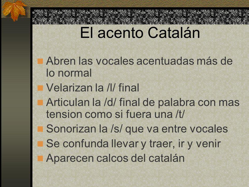 El acento Catalán Abren las vocales acentuadas más de lo normal Velarizan la /l/ final Articulan la /d/ final de palabra con mas tension como si fuera