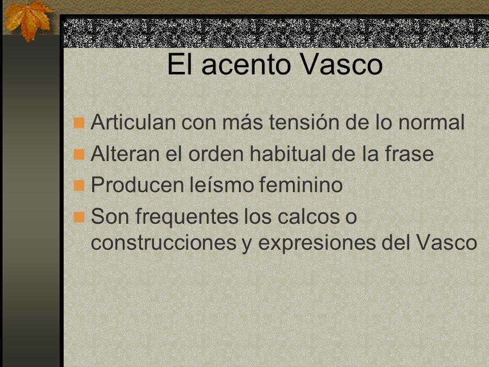 El acento Vasco Articulan con más tensión de lo normal Alteran el orden habitual de la frase Producen leísmo feminino Son frequentes los calcos o cons