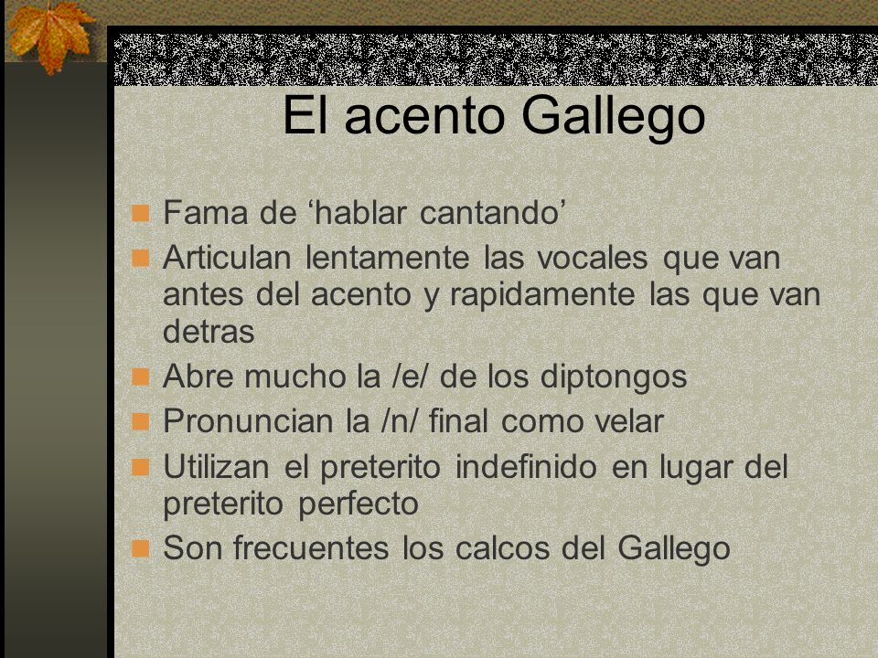 El acento Gallego Fama de hablar cantando Articulan lentamente las vocales que van antes del acento y rapidamente las que van detras Abre mucho la /e/