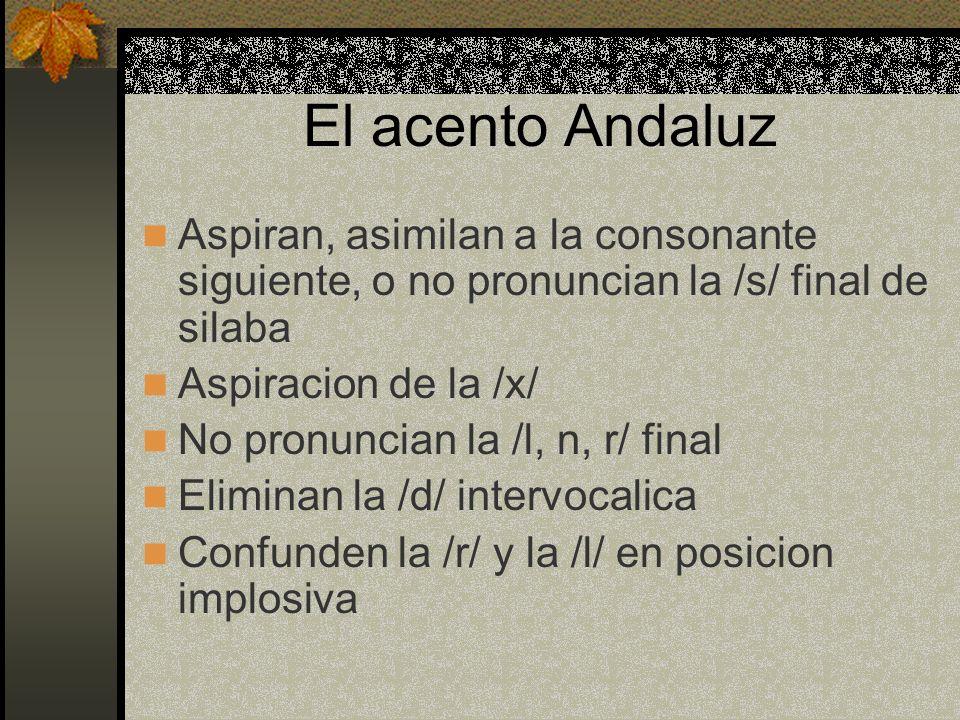 El acento Andaluz Aspiran, asimilan a la consonante siguiente, o no pronuncian la /s/ final de silaba Aspiracion de la /x/ No pronuncian la /l, n, r/