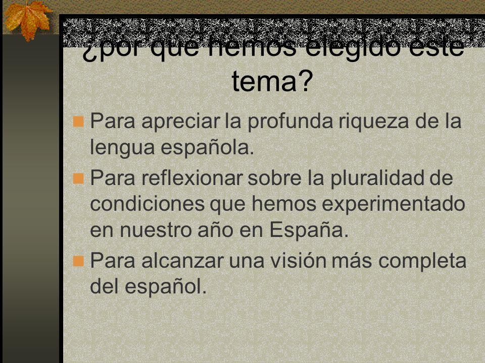 ¿por qué hemos elegido este tema? Para apreciar la profunda riqueza de la lengua española. Para reflexionar sobre la pluralidad de condiciones que hem