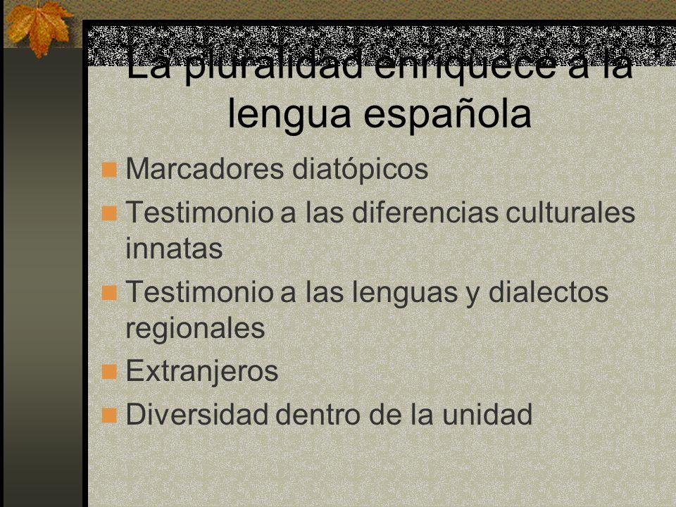 La pluralidad enriquece a la lengua española Marcadores diatópicos Testimonio a las diferencias culturales innatas Testimonio a las lenguas y dialecto