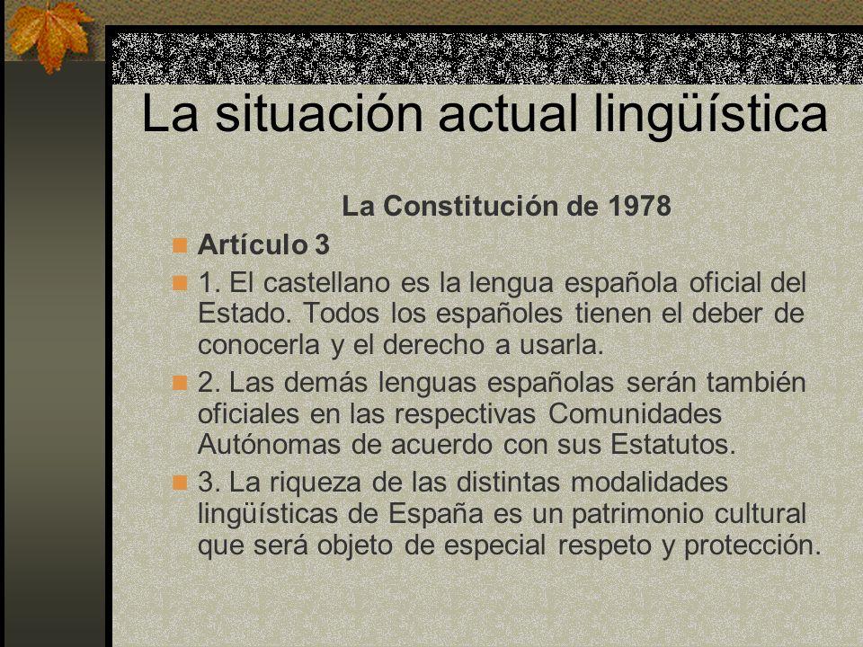 La situación actual lingüística La Constitución de 1978 Artículo 3 1. El castellano es la lengua española oficial del Estado. Todos los españoles tien
