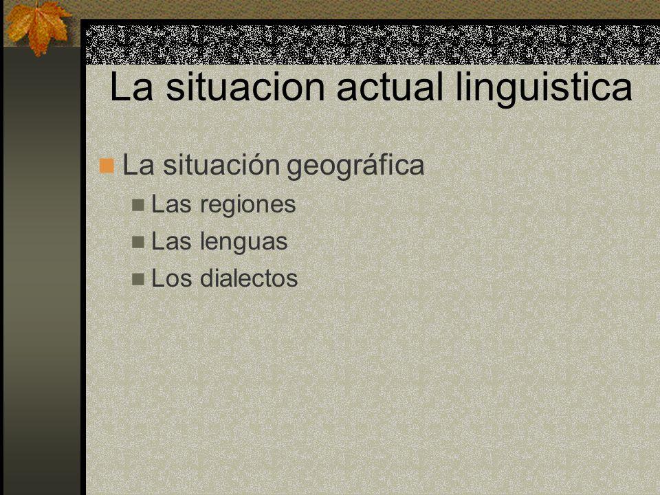 La situacion actual linguistica La situación geográfica Las regiones Las lenguas Los dialectos