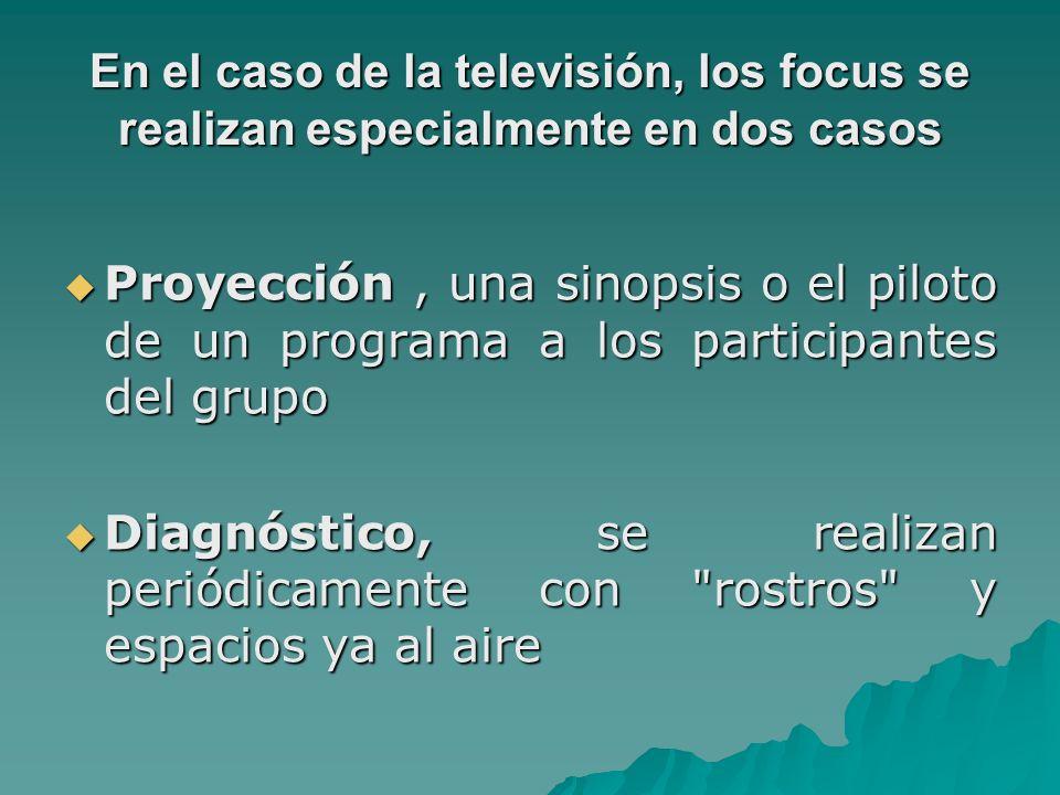 En el caso de la televisión, los focus se realizan especialmente en dos casos Proyección, una sinopsis o el piloto de un programa a los participantes