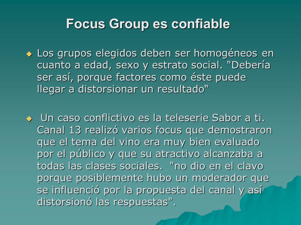 Focus Group es confiable Los grupos elegidos deben ser homogéneos en cuanto a edad, sexo y estrato social.