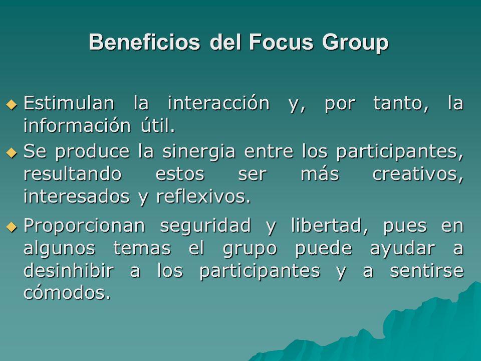 Beneficios del Focus Group Estimulan la interacción y, por tanto, la información útil. Estimulan la interacción y, por tanto, la información útil. Se