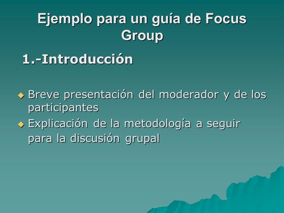 Ejemplo para un guía de Focus Group 1.-Introducción 1.-Introducción Breve presentación del moderador y de los participantes Breve presentación del mod