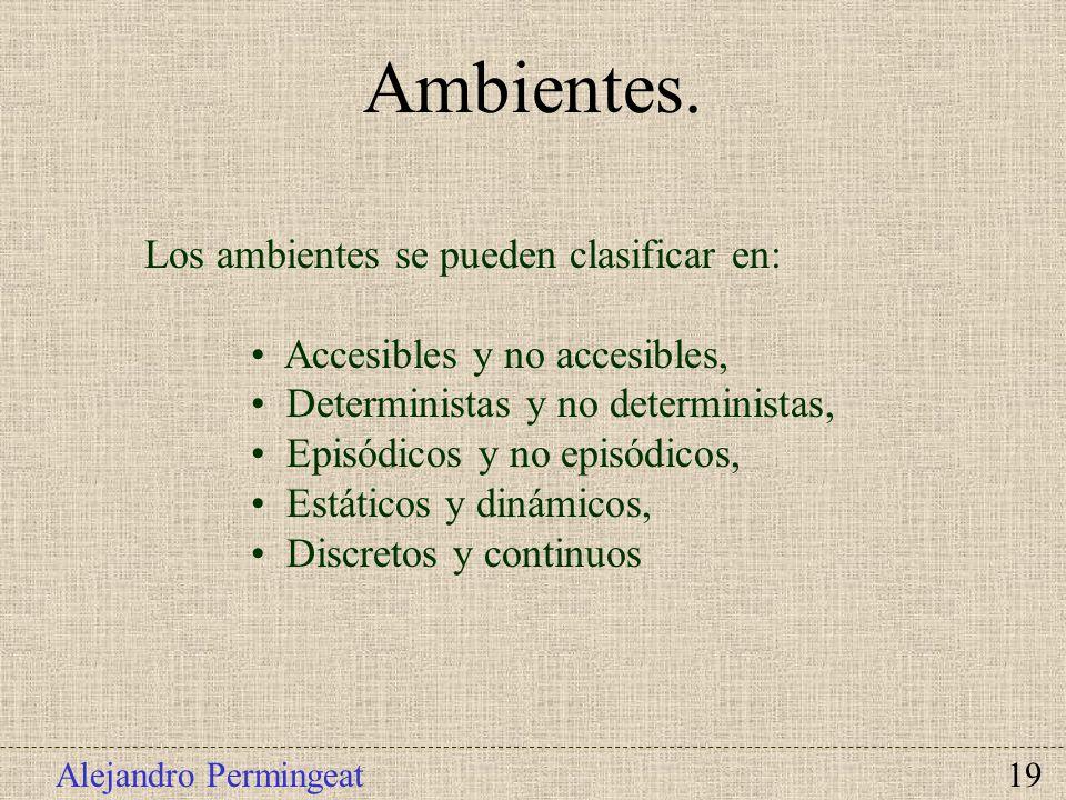 Alejandro Permingeat 19 Los ambientes se pueden clasificar en: Accesibles y no accesibles, Deterministas y no deterministas, Episódicos y no episódico