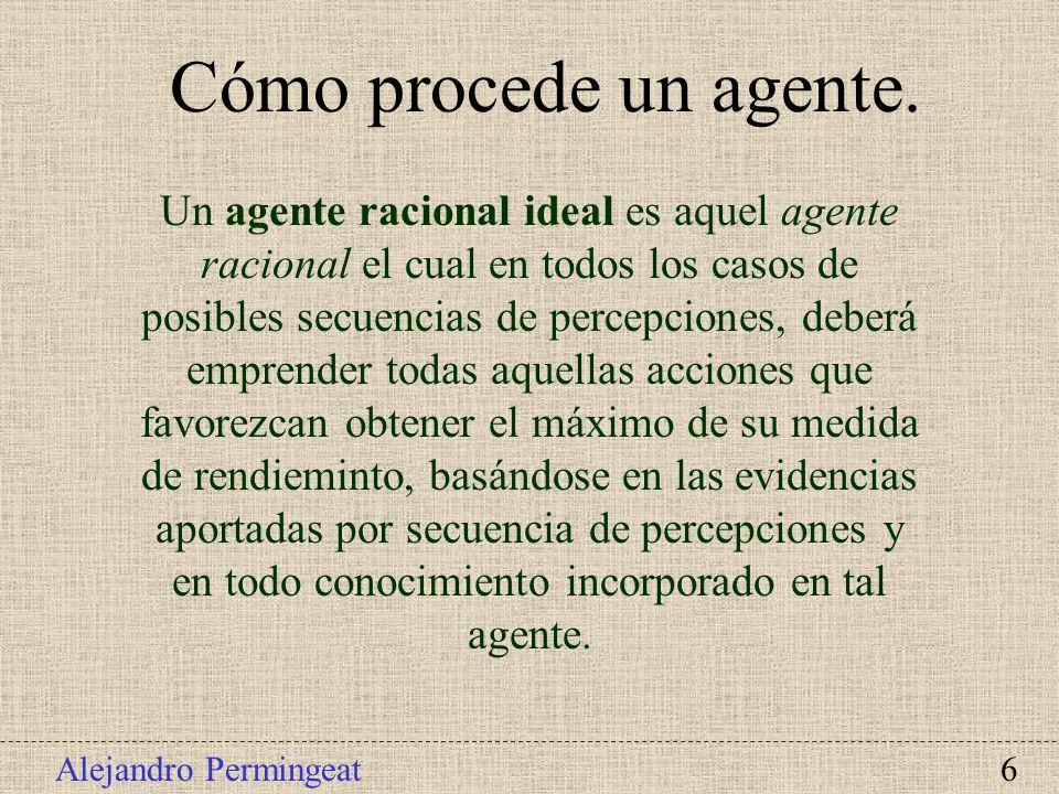 Alejandro Permingeat 6 Un agente racional ideal es aquel agente racional el cual en todos los casos de posibles secuencias de percepciones, deberá emp