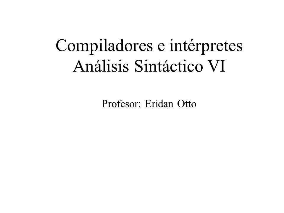 Compiladores e intérpretes Análisis Sintáctico VI Profesor: Eridan Otto