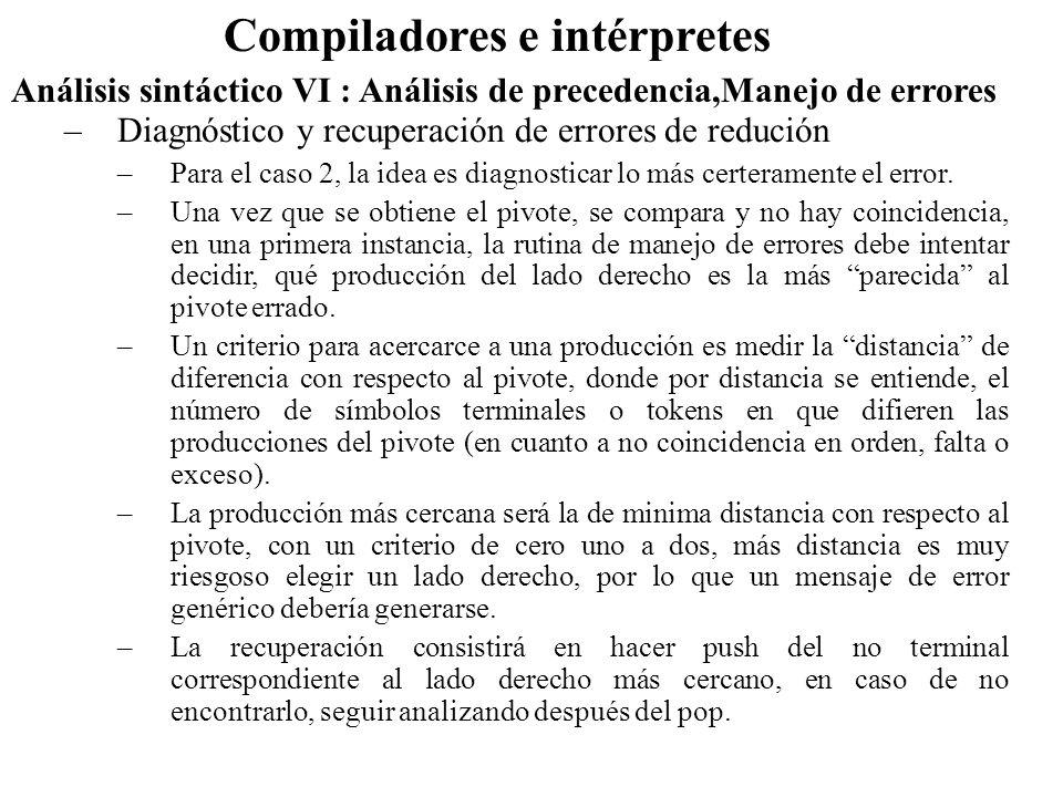 Análisis sintáctico VI : Análisis de precedencia,Manejo de errores Compiladores e intérpretes –Diagnóstico y recuperación de errores de redución –Para el caso 2, la idea es diagnosticar lo más certeramente el error.