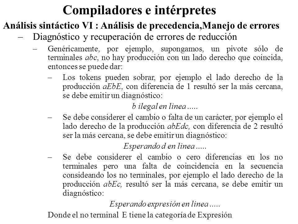 Análisis sintáctico VI : Análisis de precedencia,Manejo de errores Compiladores e intérpretes –Diagnóstico y recuperación de errores de reducción –Genéricamente, por ejemplo, supongamos, un pivote sólo de terminales abc, no hay producción con un lado derecho que coincida, entonces se puede dar: –Los tokens pueden sobrar, por ejemplo el lado derecho de la producción aEbE, con diferencia de 1 resultó ser la más cercana, se debe emitir un diagnóstico: b ilegal en linea.....