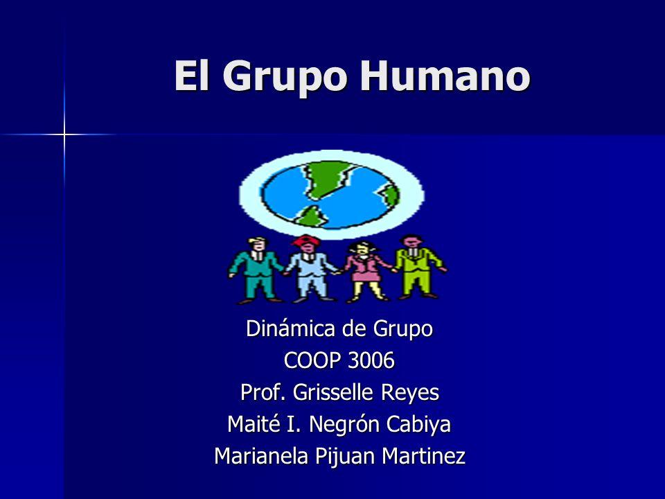 El Grupo Humano Dinámica de Grupo COOP 3006 Prof. Grisselle Reyes Maité I. Negrón Cabiya Marianela Pijuan Martinez