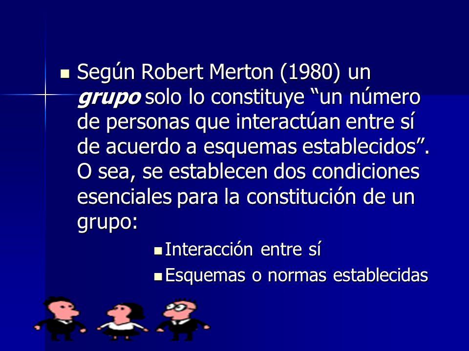 Según Robert Merton (1980) un grupo solo lo constituye un número de personas que interactúan entre sí de acuerdo a esquemas establecidos. O sea, se es
