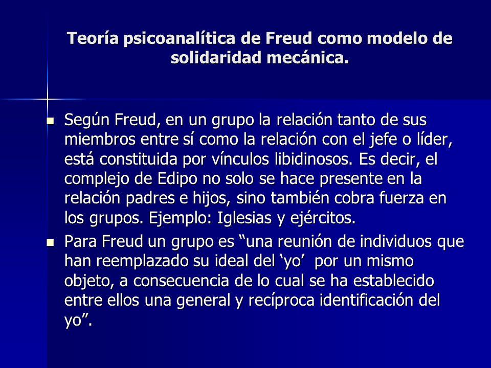 Teoría psicoanalítica de Freud como modelo de solidaridad mecánica. Según Freud, en un grupo la relación tanto de sus miembros entre sí como la relaci