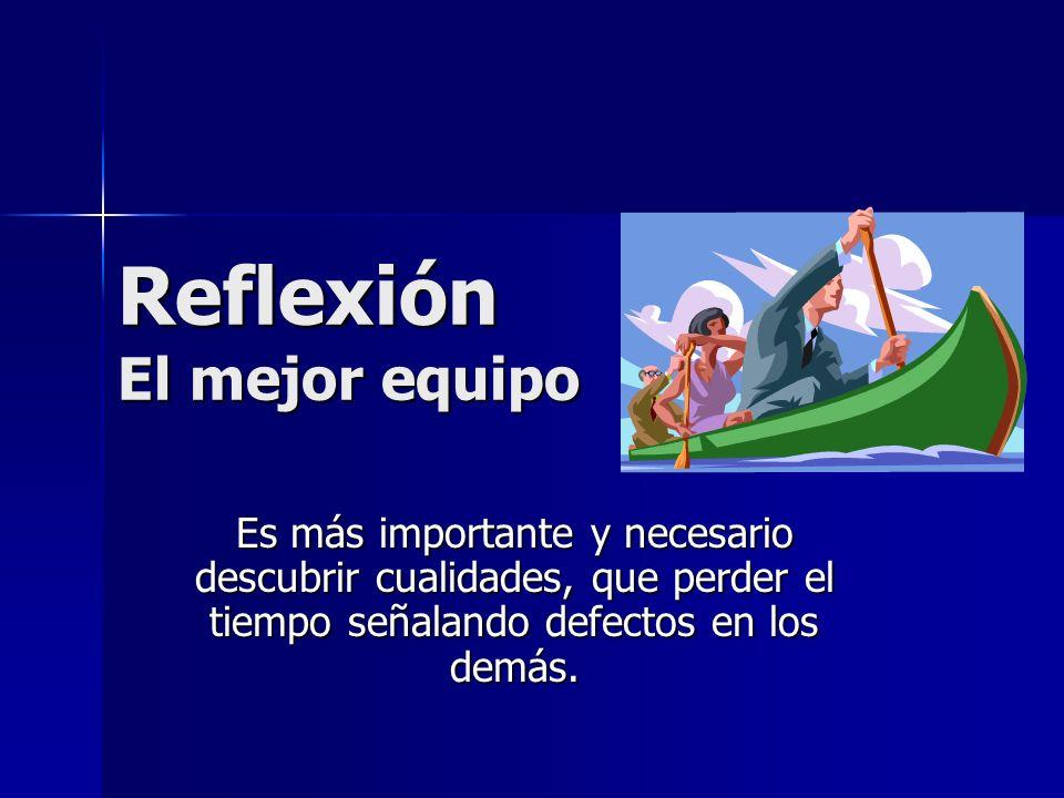 Reflexión El mejor equipo Es más importante y necesario descubrir cualidades, que perder el tiempo señalando defectos en los demás.