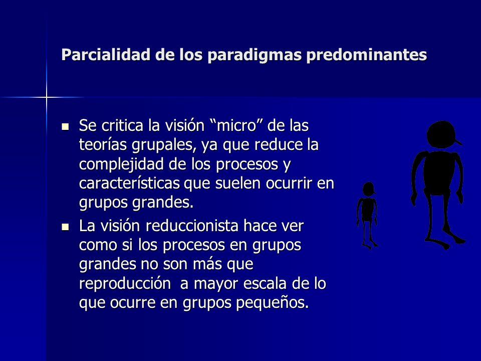 Parcialidad de los paradigmas predominantes Se critica la visión micro de las teorías grupales, ya que reduce la complejidad de los procesos y caracte