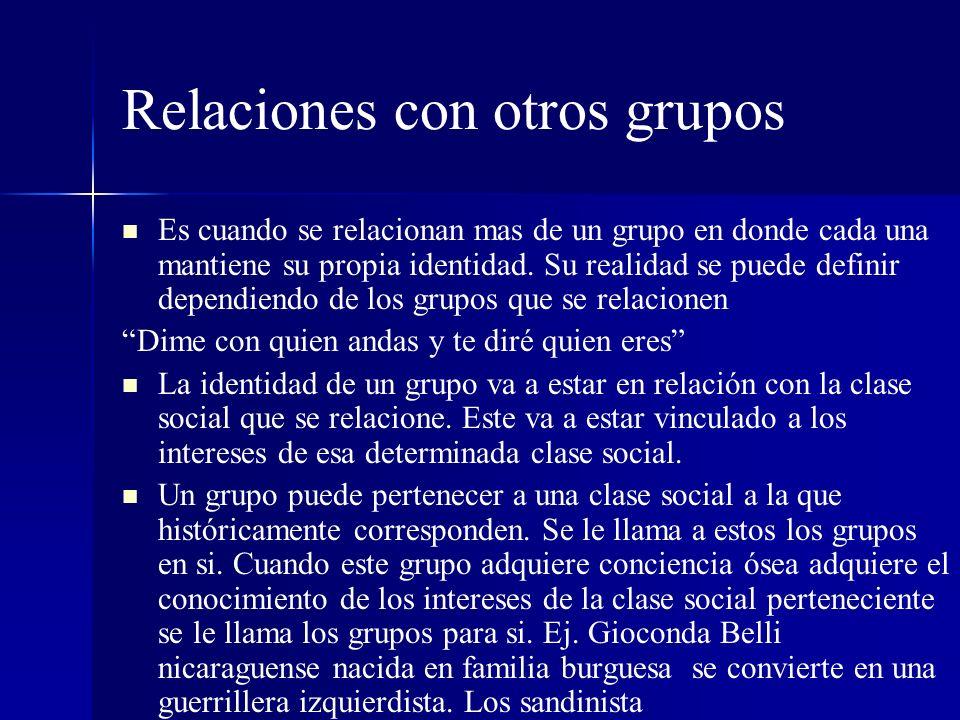 Relaciones con otros grupos Es cuando se relacionan mas de un grupo en donde cada una mantiene su propia identidad. Su realidad se puede definir depen
