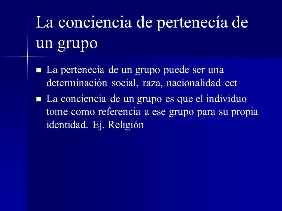 La conciencia de pertenecía de un grupo La pertenecía de un grupo puede ser una determinación social, raza, nacionalidad ect La conciencia de un grupo