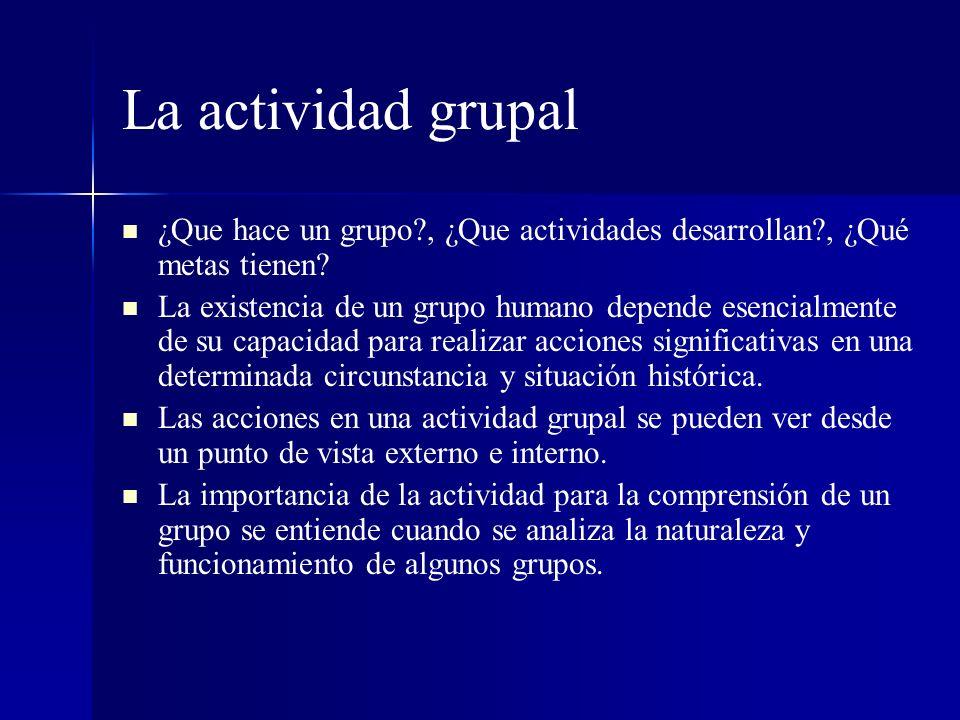 La actividad grupal ¿Que hace un grupo?, ¿Que actividades desarrollan?, ¿Qué metas tienen? La existencia de un grupo humano depende esencialmente de s