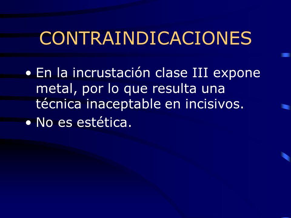 CONTRAINDICACIONES En la incrustación clase III expone metal, por lo que resulta una técnica inaceptable en incisivos. No es estética.