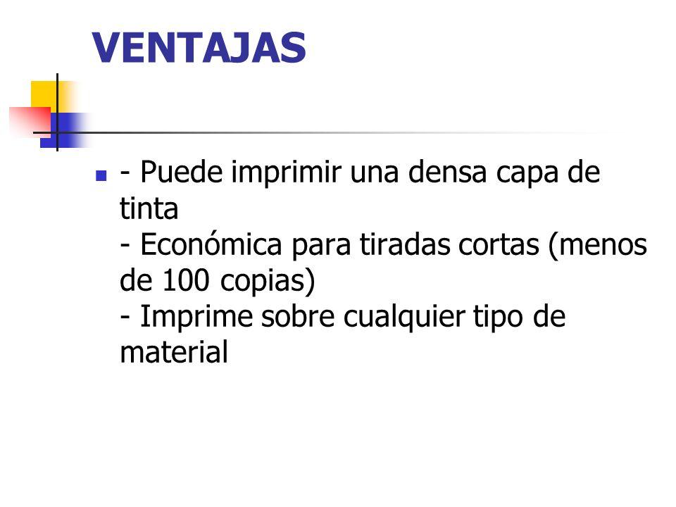 VENTAJAS - Puede imprimir una densa capa de tinta - Económica para tiradas cortas (menos de 100 copias) - Imprime sobre cualquier tipo de material