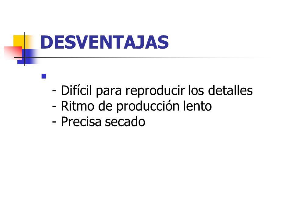 DESVENTAJAS - Difícil para reproducir los detalles - Ritmo de producción lento - Precisa secado