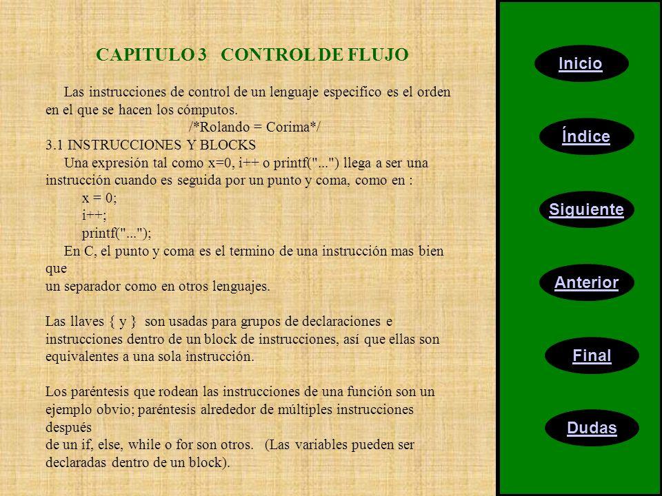 Inicio Índice Siguiente Anterior Final Dudas CAPITULO 3 CONTROL DE FLUJO Las instrucciones de control de un lenguaje especifico es el orden en el que se hacen los cómputos.