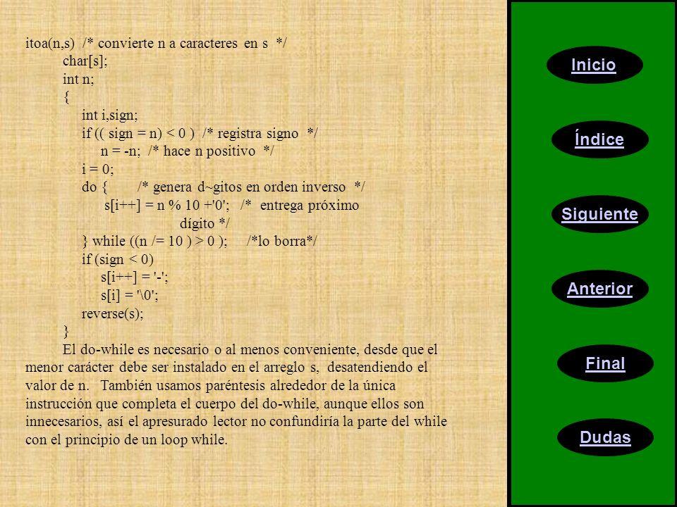 Inicio Índice Siguiente Anterior Final Dudas itoa(n,s) /* convierte n a caracteres en s */ char[s]; int n; { int i,sign; if (( sign = n) < 0 ) /* registra signo */ n = -n; /* hace n positivo */ i = 0; do { /* genera d~gitos en orden inverso */ s[i++] = n % 10 + 0 ; /* entrega próximo dígito */ } while ((n /= 10 ) > 0 ); /*lo borra*/ if (sign < 0) s[i++] = - ; s[i] = \0 ; reverse(s); } El do-while es necesario o al menos conveniente, desde que el menor carácter debe ser instalado en el arreglo s, desatendiendo el valor de n.