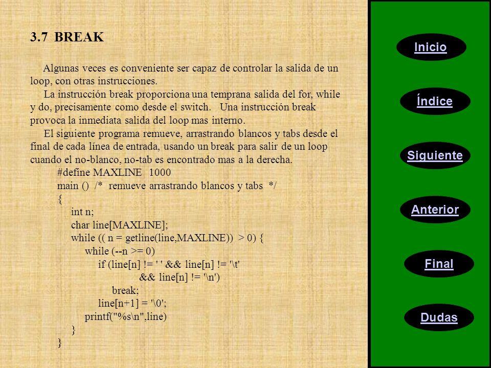 Inicio Índice Siguiente Anterior Final Dudas 3.7 BREAK Algunas veces es conveniente ser capaz de controlar la salida de un loop, con otras instrucciones.