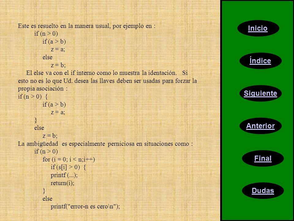 Inicio Índice Siguiente Anterior Final Dudas Este es resuelto en la manera usual, por ejemplo en : if (n > 0) if (a > b) z = a; else z = b; El else va con el if interno como lo muestra la identación.