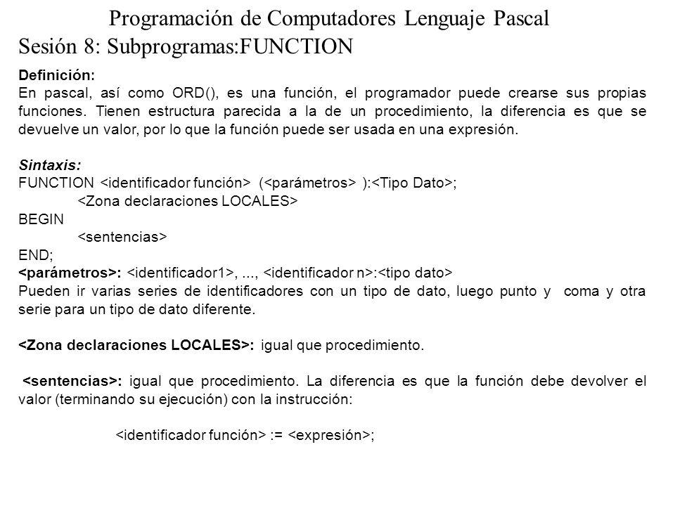 Sesión 8: Subprogramas:FUNCTION Programación de Computadores Lenguaje Pascal Definición : En pascal, así como ORD(), es una función, el programador pu