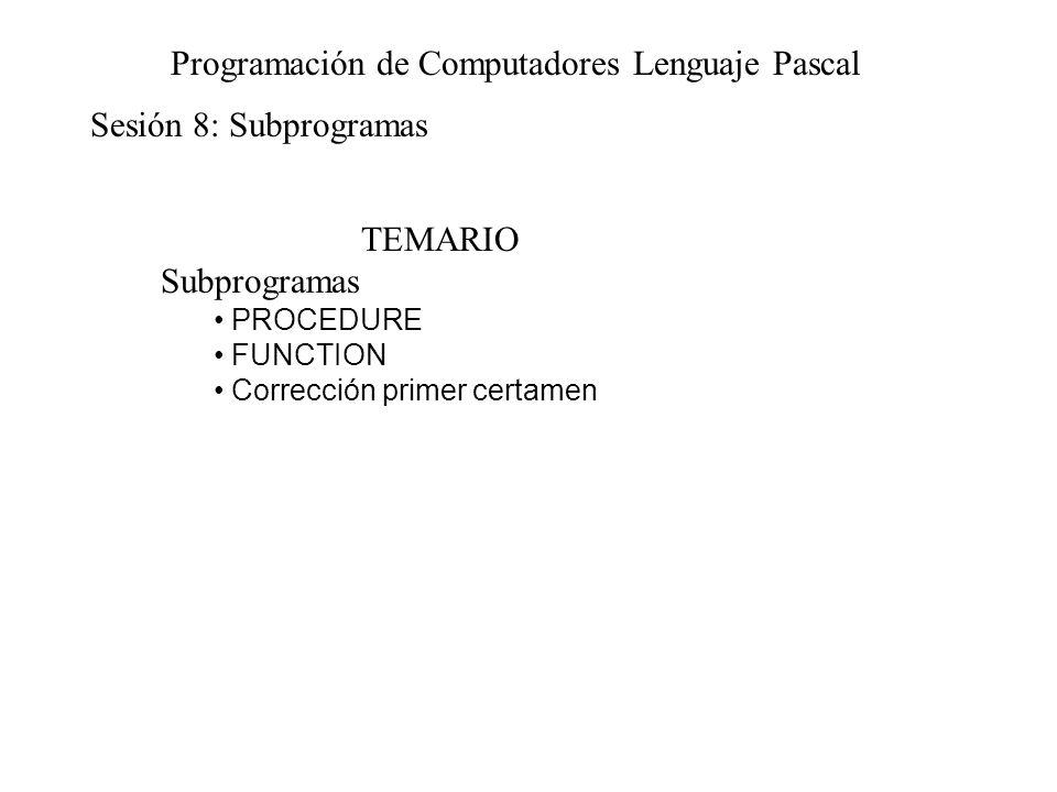 Sesión 8: Subprogramas Programación de Computadores Lenguaje Pascal TEMARIO Subprogramas PROCEDURE FUNCTION Corrección primer certamen
