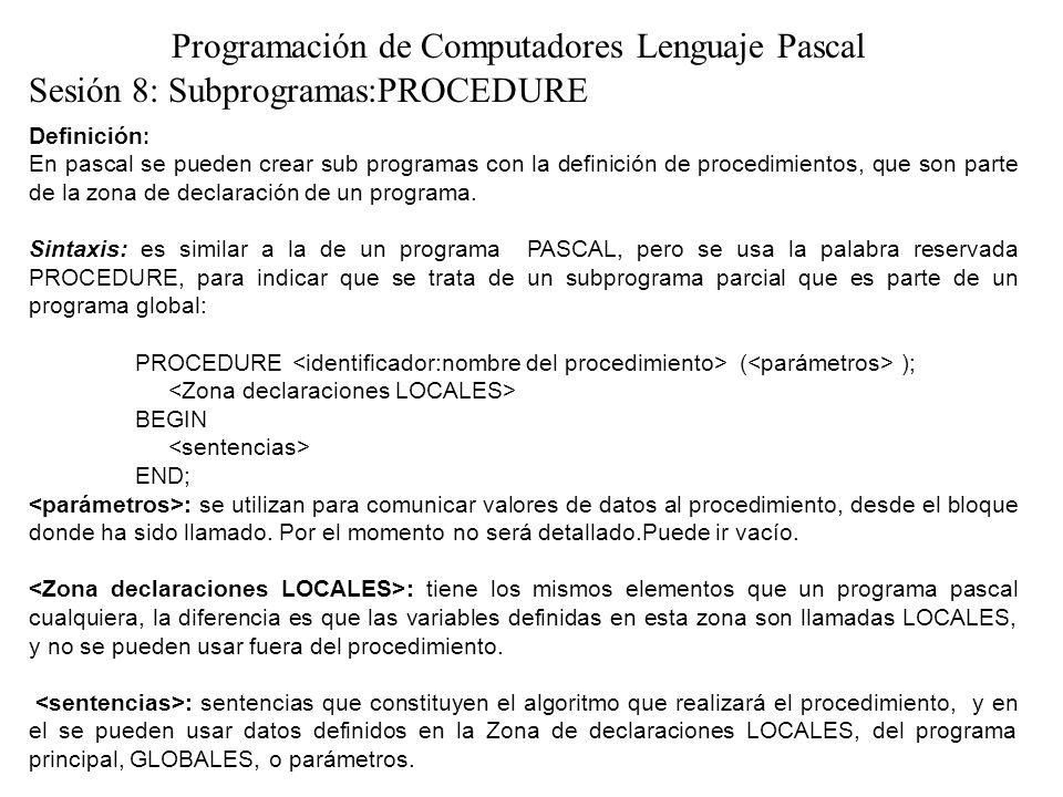 Sesión 8: Subprogramas:PROCEDURE Programación de Computadores Lenguaje Pascal Definición : En pascal se pueden crear sub programas con la definición d