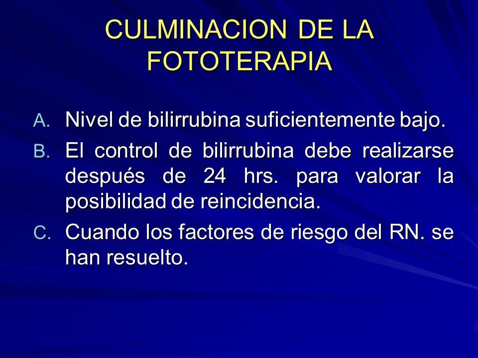 CULMINACION DE LA FOTOTERAPIA A. Nivel de bilirrubina suficientemente bajo. B. El control de bilirrubina debe realizarse después de 24 hrs. para valor