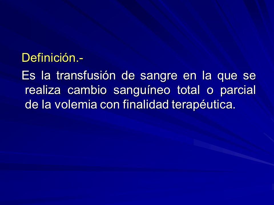 Definición.- Definición.- Es la transfusión de sangre en la que se realiza cambio sanguíneo total o parcial de la volemia con finalidad terapéutica. E