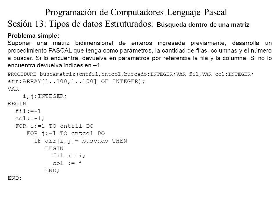 Problema simple: Suponer una matriz bidimensional de enteros ingresada previamente, desarrolle un procedimiento PASCAL que tenga como parámetros, la cantidad de filas, columnas y el número a buscar.