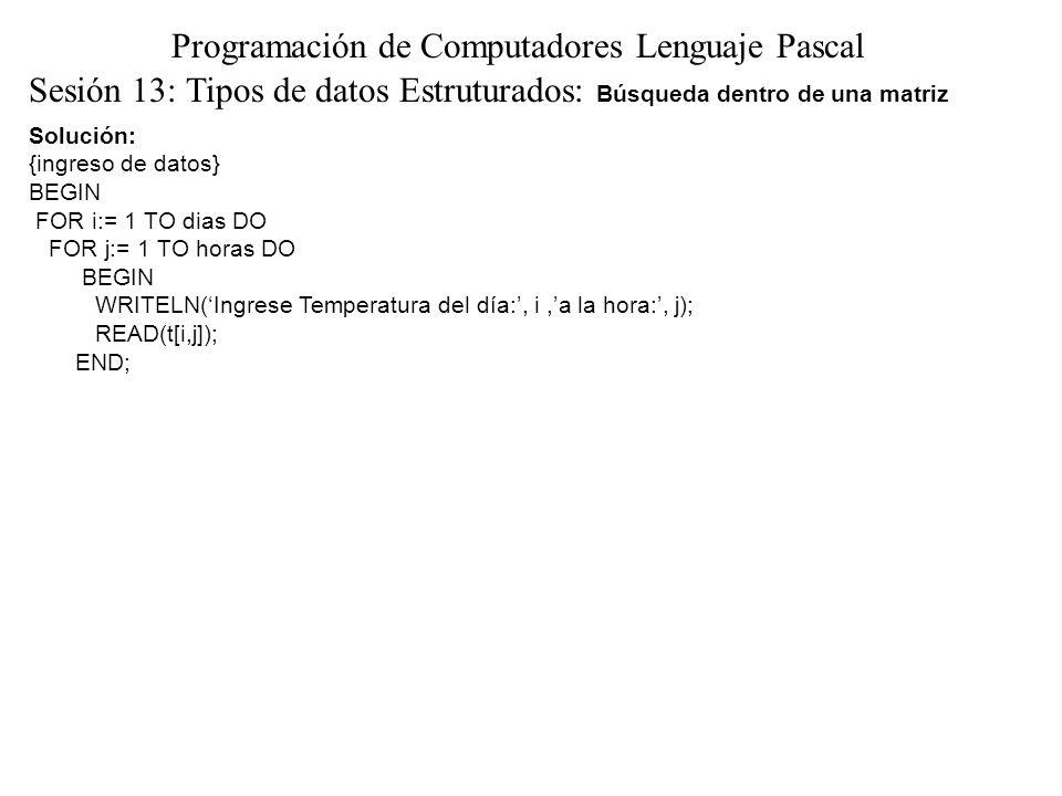 Solución: {ingreso de datos} BEGIN FOR i:= 1 TO dias DO FOR j:= 1 TO horas DO BEGIN WRITELN(Ingrese Temperatura del día:, i,a la hora:, j); READ(t[i,j]); END; Sesión 13: Tipos de datos Estruturados: Búsqueda dentro de una matriz Programación de Computadores Lenguaje Pascal