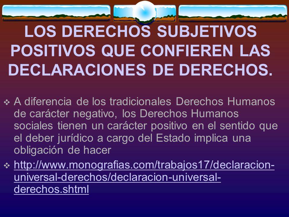 LOS DERECHOS SUBJETIVOS POSITIVOS QUE CONFIEREN LAS DECLARACIONES DE DERECHOS. A diferencia de los tradicionales Derechos Humanos de carácter negativo