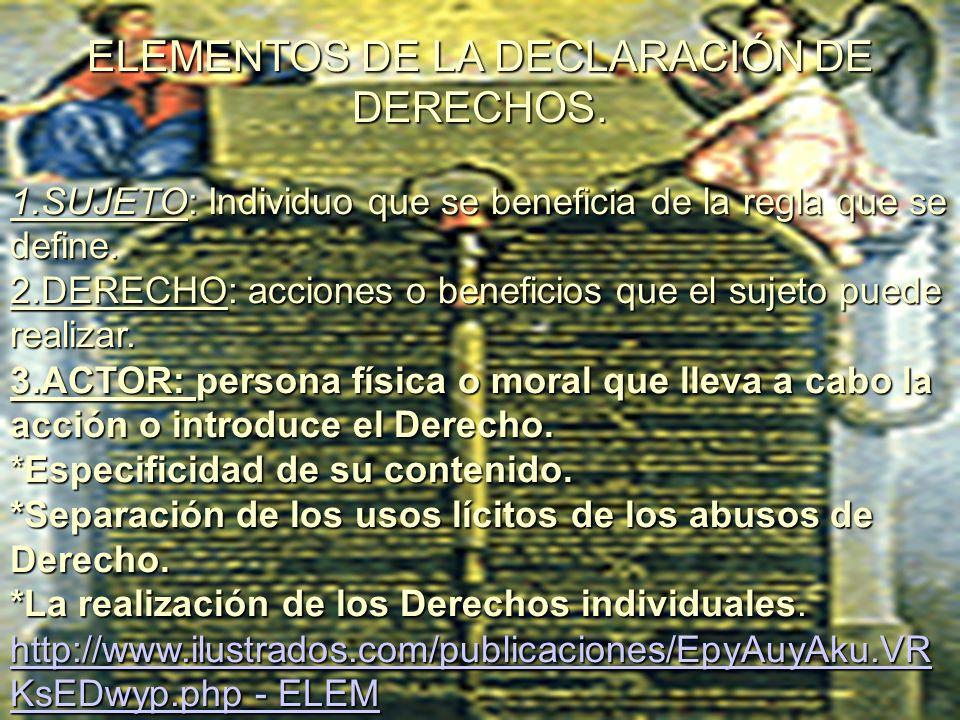 ELEMENTOS DE LA DECLARACIÓN DE DERECHOS. 1.SUJETO: Individuo que se beneficia de la regla que se define. 2.DERECHO: acciones o beneficios que el sujet